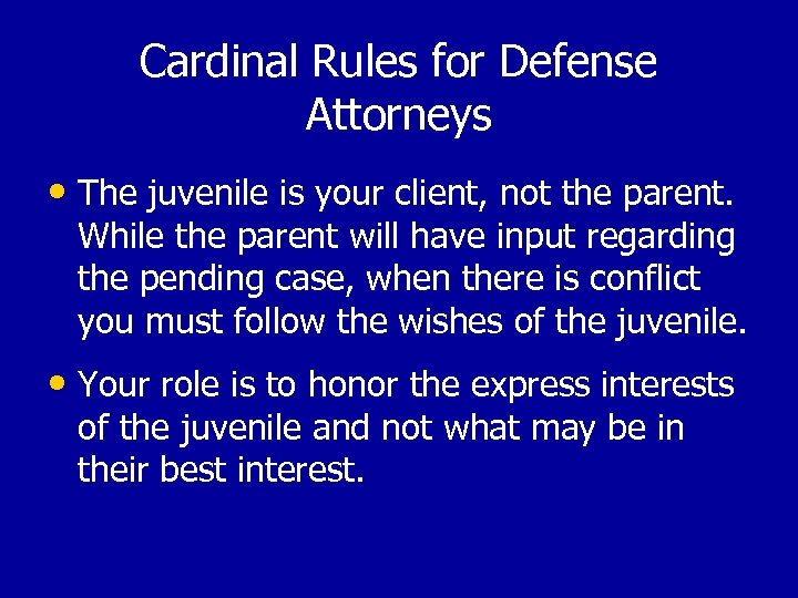 Cardinal Rules for Defense Attorneys • The juvenile is your client, not the parent.