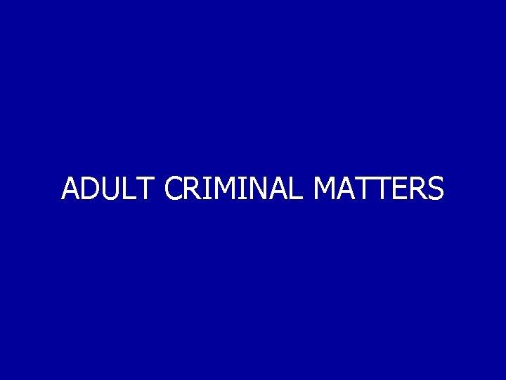 ADULT CRIMINAL MATTERS
