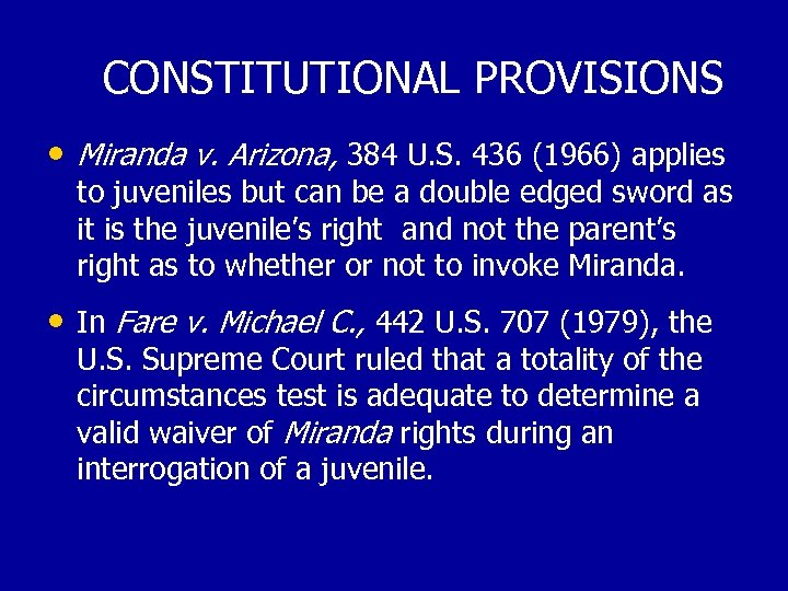 CONSTITUTIONAL PROVISIONS • Miranda v. Arizona, 384 U. S. 436 (1966) applies to juveniles