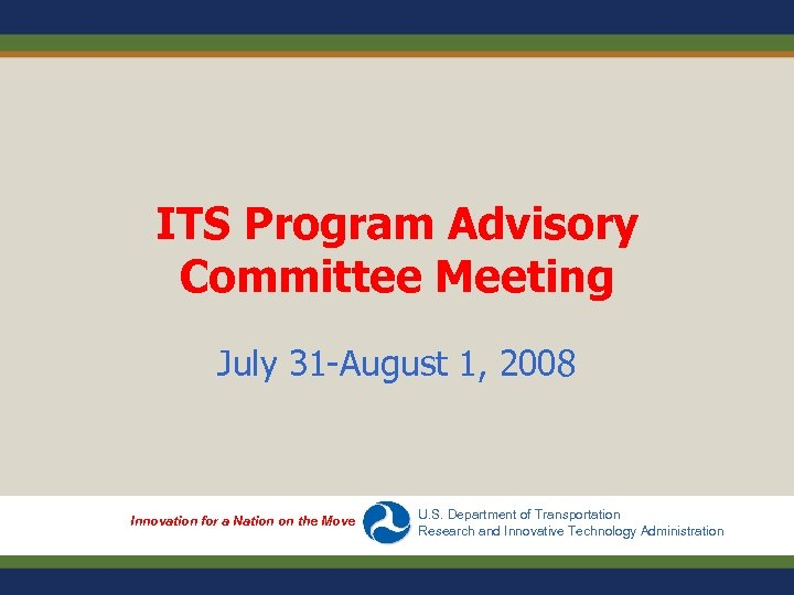 ITS Program Advisory Committee Meeting July 31 -August 1, 2008 Innovation for a Nation