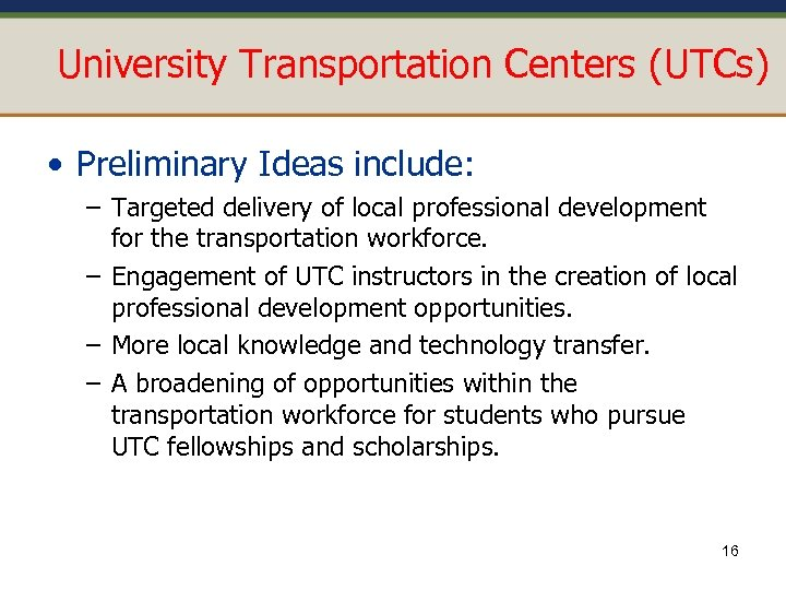 University Transportation Centers (UTCs) • Preliminary Ideas include: – Targeted delivery of local professional