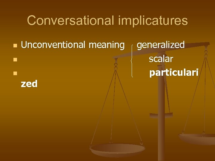 Conversational implicatures n Unconventional meaning n n zed generalized scalar particulari