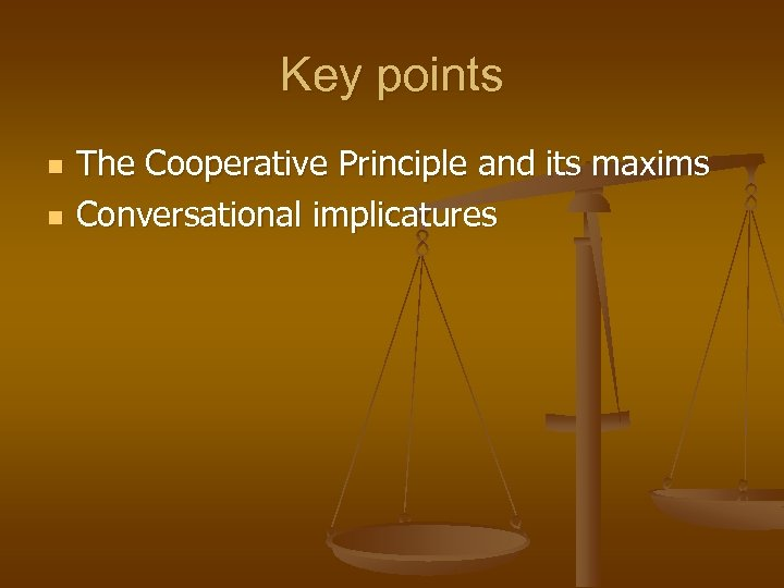 Key points n n The Cooperative Principle and its maxims Conversational implicatures