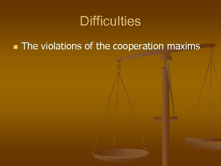 Difficulties n The violations of the cooperation maxims