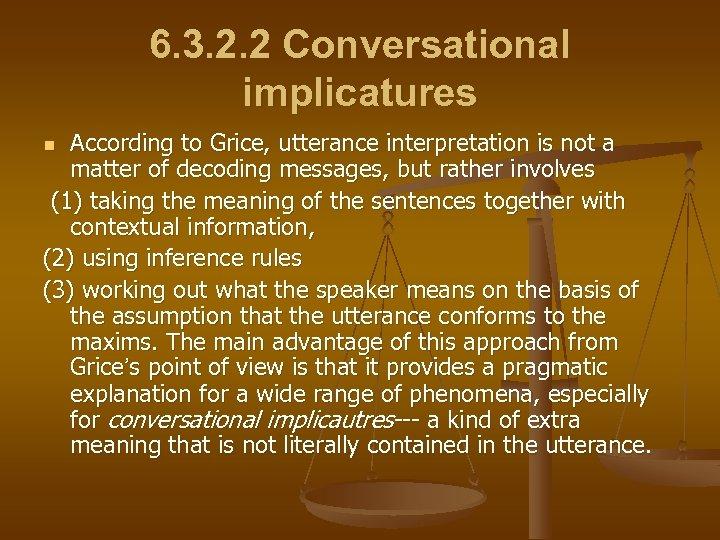 6. 3. 2. 2 Conversational implicatures According to Grice, utterance interpretation is not a