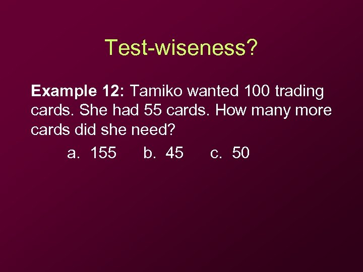 Test-wiseness? Example 12: Tamiko wanted 100 trading cards. She had 55 cards. How many