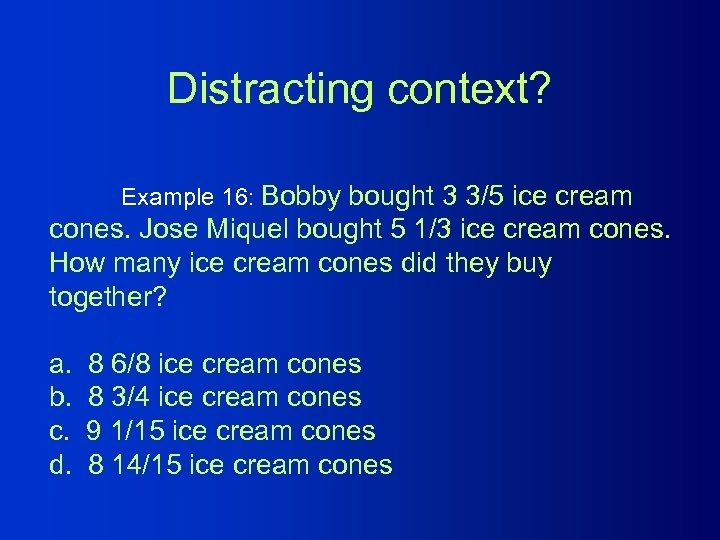 Distracting context? Example 16: Bobby bought 3 3/5 ice cream cones. Jose Miquel bought