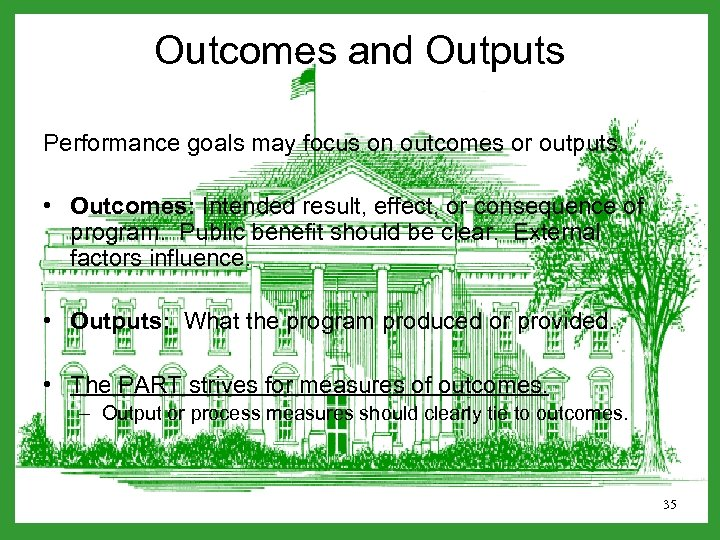 Outcomes and Outputs Performance goals may focus on outcomes or outputs. • Outcomes: Intended