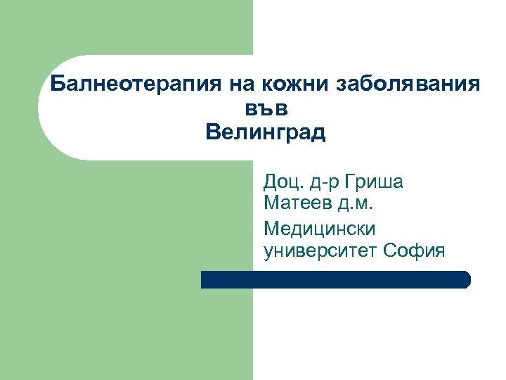 Балнеотерапия на кожни заболявания във Велинград Доц. д-р Гриша Матеев д. м. Медицински университет