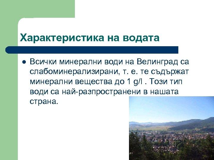 Характеристика на водата l Всички минерални води на Велинград са слабоминерализирани, т. е. те