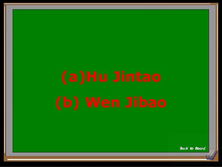 (a)Hu Jintao (b) Wen Jibao Back to Board
