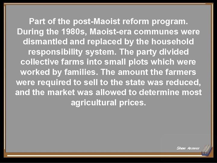Part of the post-Maoist reform program. During the 1980 s, Maoist-era communes were dismantled