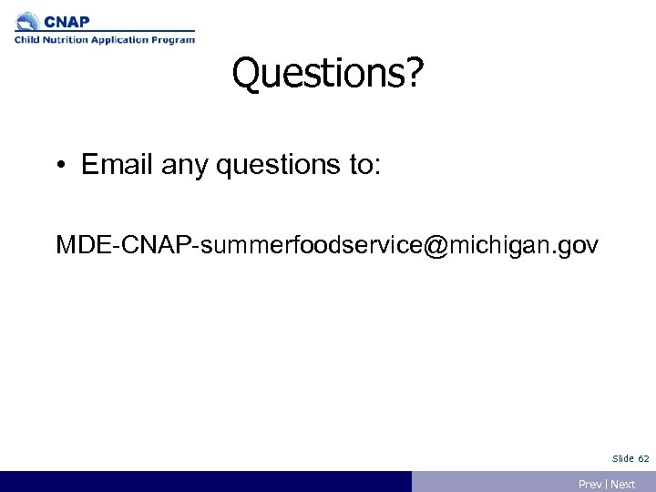 Questions? • Email any questions to: MDE-CNAP-summerfoodservice@michigan. gov Slide 62 Prev | Next