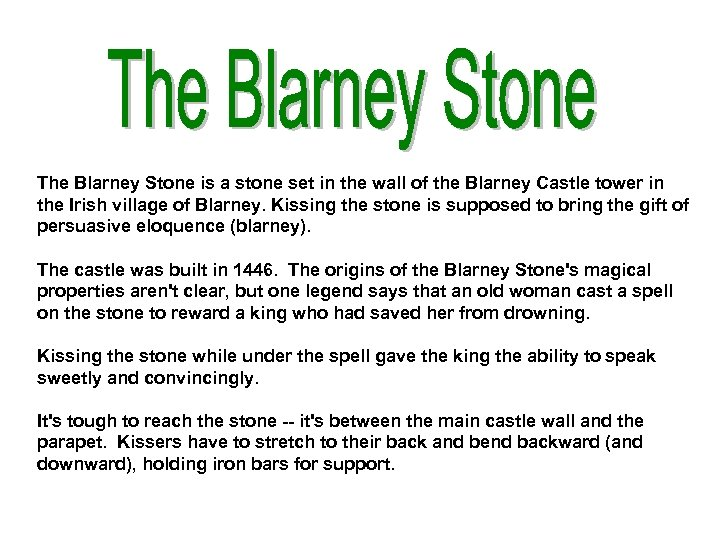 The Blarney Stone is a stone set in the wall of the Blarney Castle