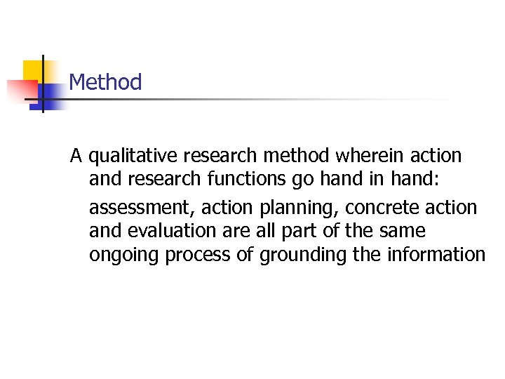 Method A qualitative research method wherein action and research functions go hand in hand: