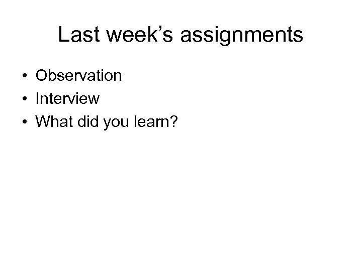 Last week's assignments • Observation • Interview • What did you learn?