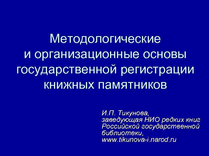 Методологические и организационные основы государственной регистрации книжных памятников И. П. Тикунова, заведующая НИО редких