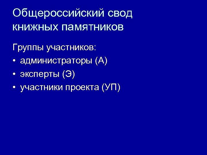 Общероссийский свод книжных памятников Группы участников: • администраторы (А) • эксперты (Э) • участники