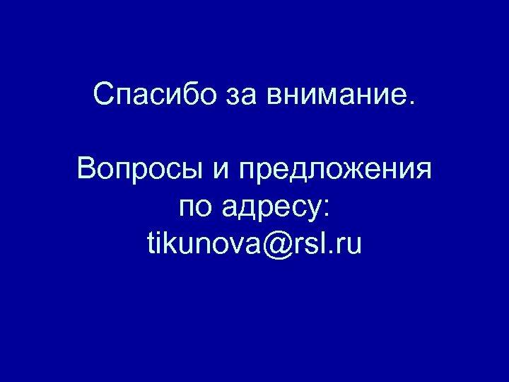 Спасибо за внимание. Вопросы и предложения по адресу: tikunova@rsl. ru