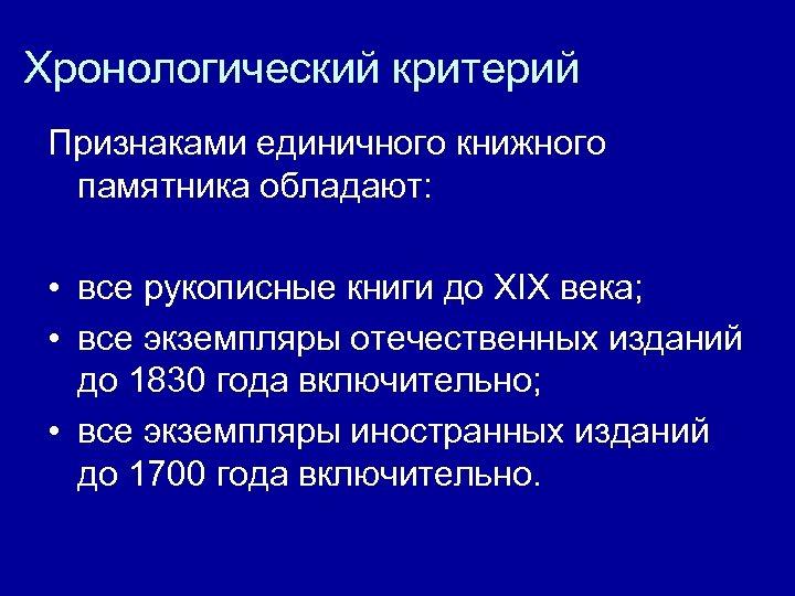 Хронологический критерий Признаками единичного книжного памятника обладают: • все рукописные книги до XIX века;