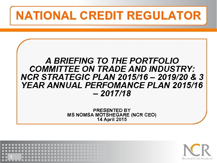 NATIONAL CREDIT REGULATOR A BRIEFING TO THE PORTFOLIO COMMITTEE ON TRADE AND INDUSTRY: NCR