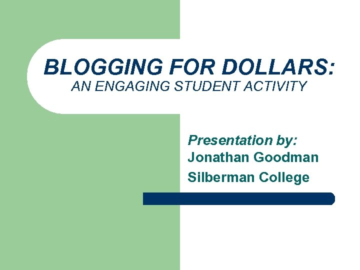 BLOGGING FOR DOLLARS: AN ENGAGING STUDENT ACTIVITY Presentation by: Jonathan Goodman Silberman College