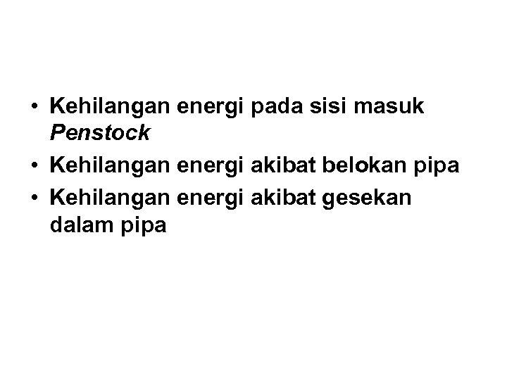 • Kehilangan energi pada sisi masuk Penstock • Kehilangan energi akibat belokan pipa