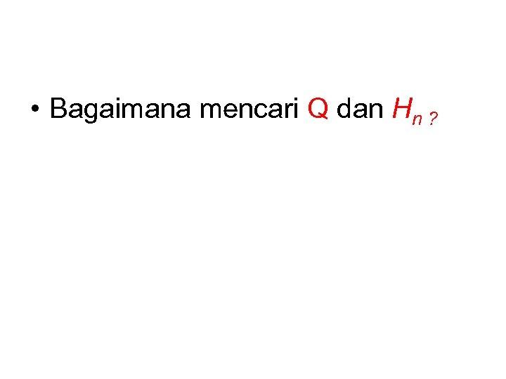 • Bagaimana mencari Q dan Hn ?