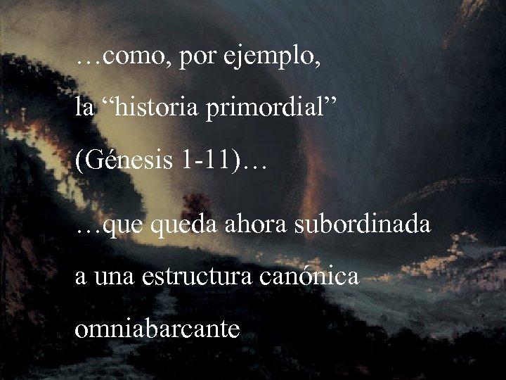 """…como, por ejemplo, la """"historia primordial"""" (Génesis 1 -11)… …que queda ahora subordinada a"""
