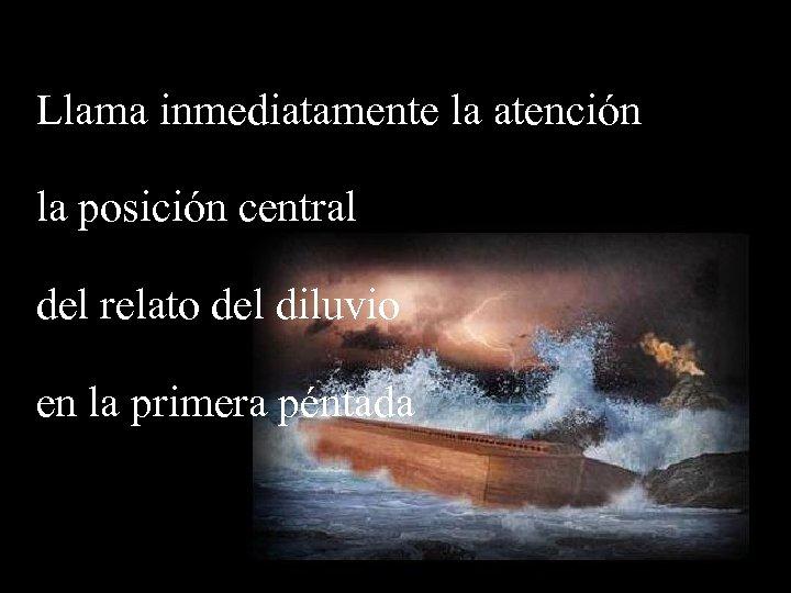 Llama inmediatamente la atención la posición central del relato del diluvio en la primera