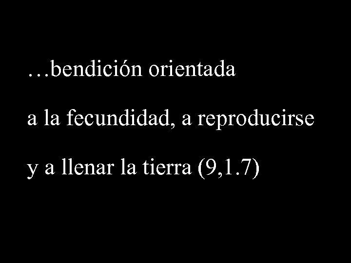 …bendición orientada a la fecundidad, a reproducirse y a llenar la tierra (9, 1.