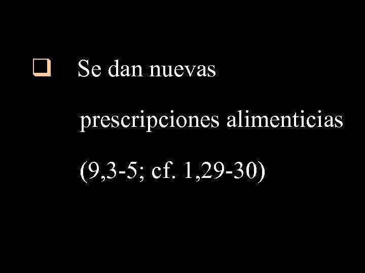 q Se dan nuevas prescripciones alimenticias (9, 3 -5; cf. 1, 29 -30)
