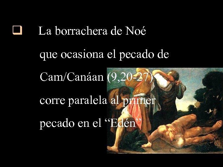 q La borrachera de Noé que ocasiona el pecado de Cam/Canáan (9, 20 -27)