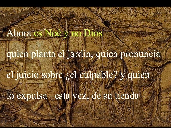 Ahora es Noé y no Dios quien planta el jardín, quien pronuncia el juicio