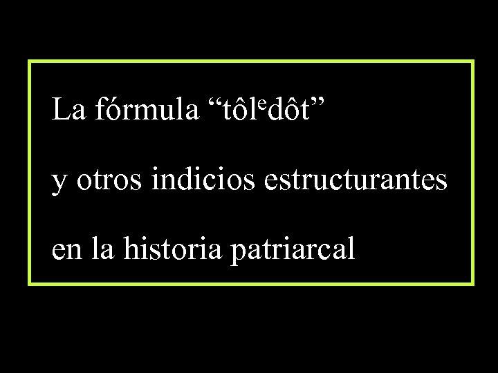 """edôt"""" La fórmula """"tôl y otros indicios estructurantes en la historia patriarcal"""