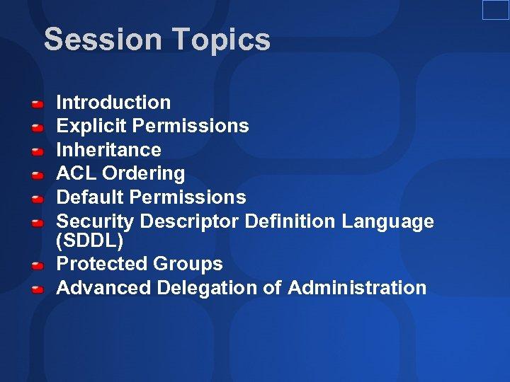 Session Topics Introduction Explicit Permissions Inheritance ACL Ordering Default Permissions Security Descriptor Definition Language