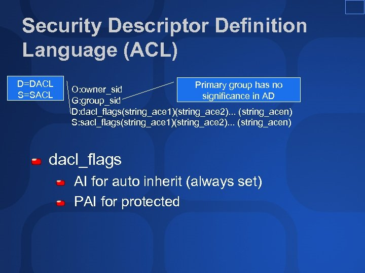 Security Descriptor Definition Language (ACL) D=DACL S=SACL Primary group has no O: owner_sid significance