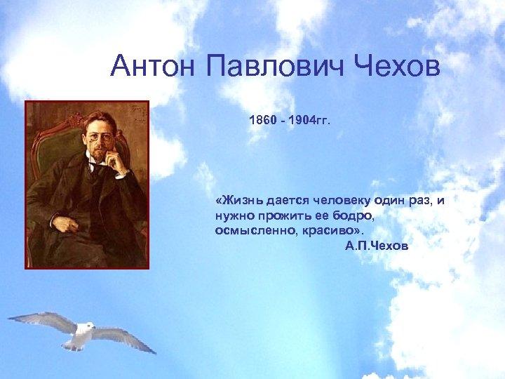 Антон Павлович Чехов 1860 - 1904 гг. «Жизнь дается человеку один раз, и нужно