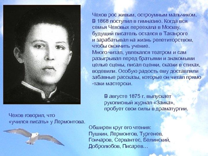 Чехов рос живым, остроумным мальчиком. В 1868 поступил в гимназию. Когда вся семья Чеховых