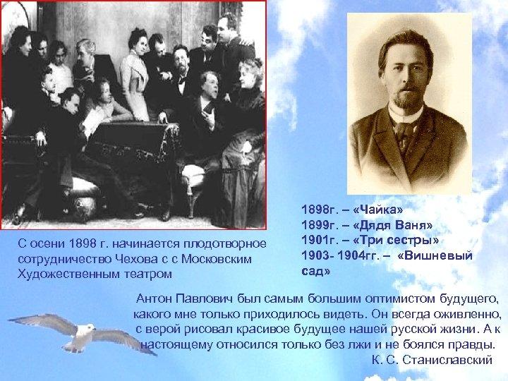 С осени 1898 г. начинается плодотворное сотрудничество Чехова с с Московским Художественным театром 1898