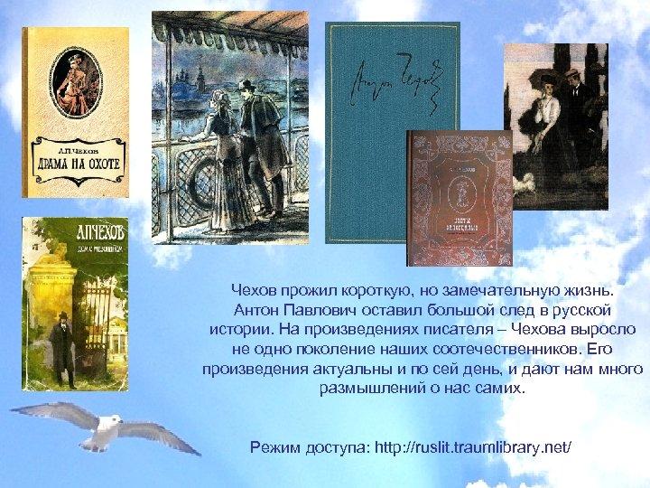 Чехов прожил короткую, но замечательную жизнь. Антон Павлович оставил большой след в русской истории.