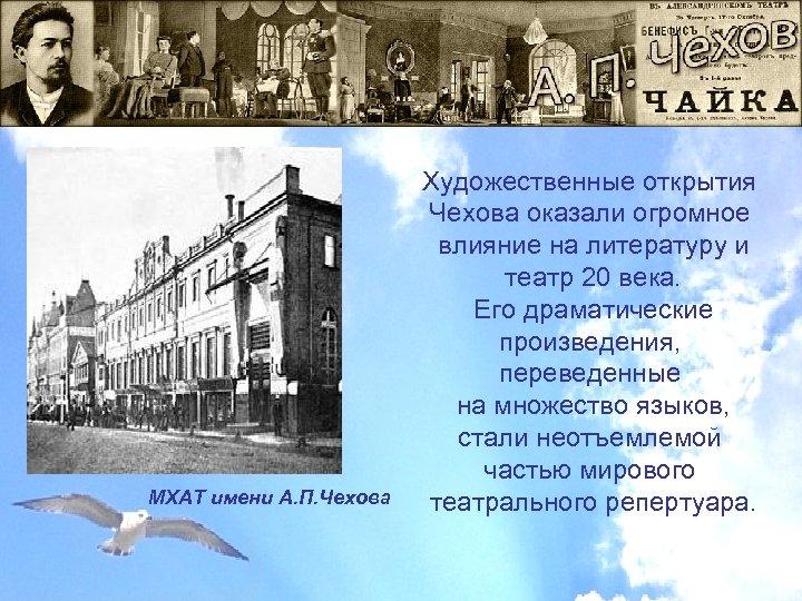 МХАТ имени А. П. Чехова Художественные открытия Чехова оказали огромное влияние на литературу и