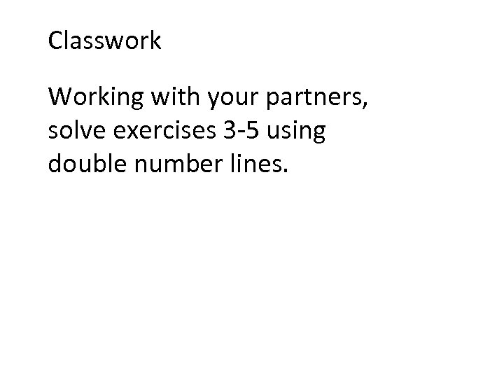 Classwork Working with your partners, solve exercises 3 -5 using double number lines.