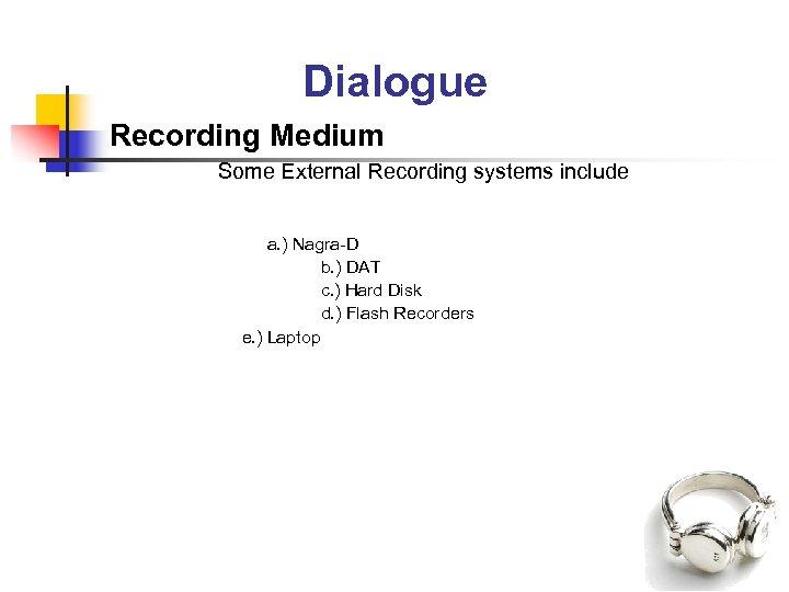 Dialogue Recording Medium Some External Recording systems include a. ) Nagra-D b. ) DAT