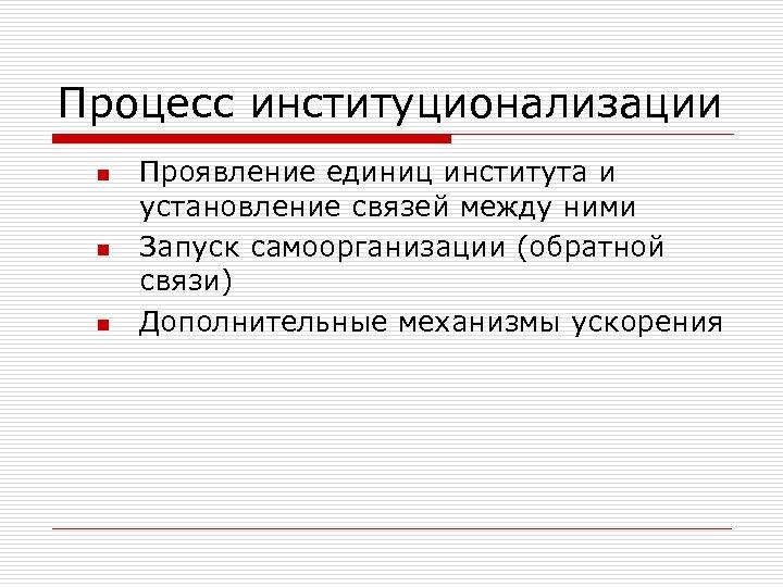 Процесс институционализации n n n Проявление единиц института и установление связей между ними Запуск