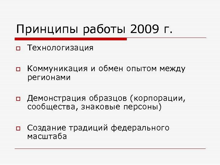Принципы работы 2009 г. o o Технологизация Коммуникация и обмен опытом между регионами Демонстрация