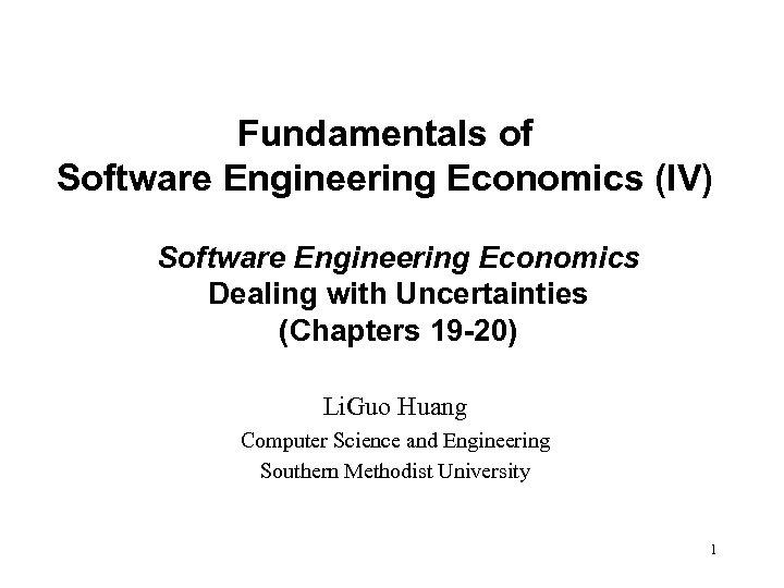 Fundamentals of Software Engineering Economics (IV) Software Engineering Economics Dealing with Uncertainties (Chapters 19