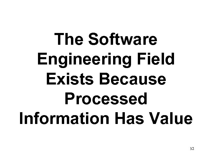 The Software Engineering Field Exists Because Processed Information Has Value 32