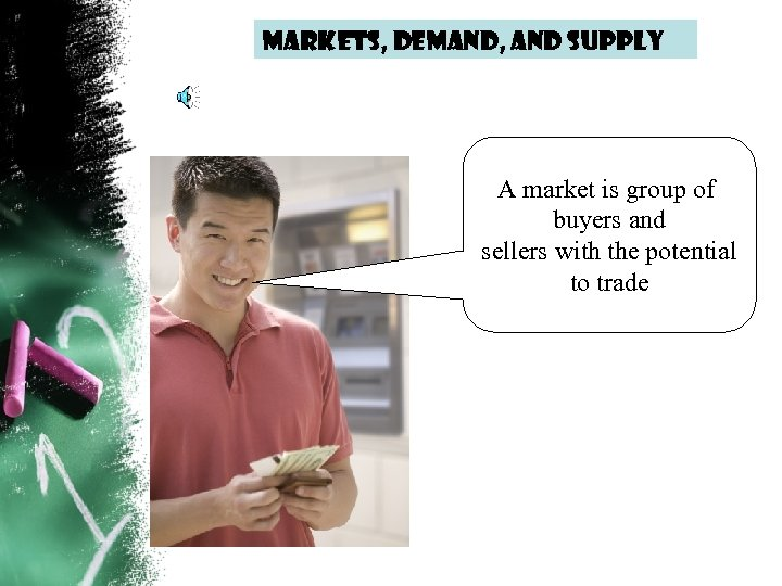 Markets, demand, and supply A market is group of buyers and sellers with the