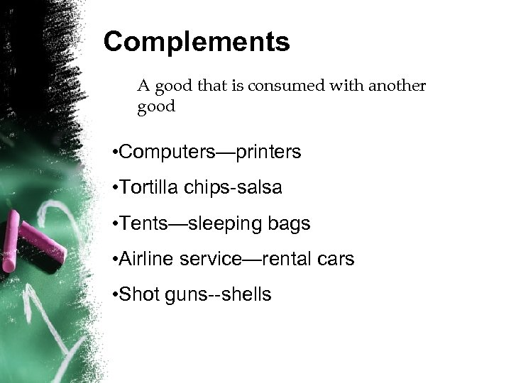 Complements A good that is consumed with another good • Computers—printers • Tortilla chips-salsa